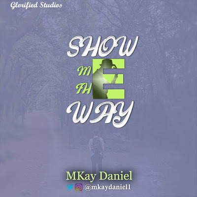 Show Me The Way by MKay Daniel Lyrics + Mp3