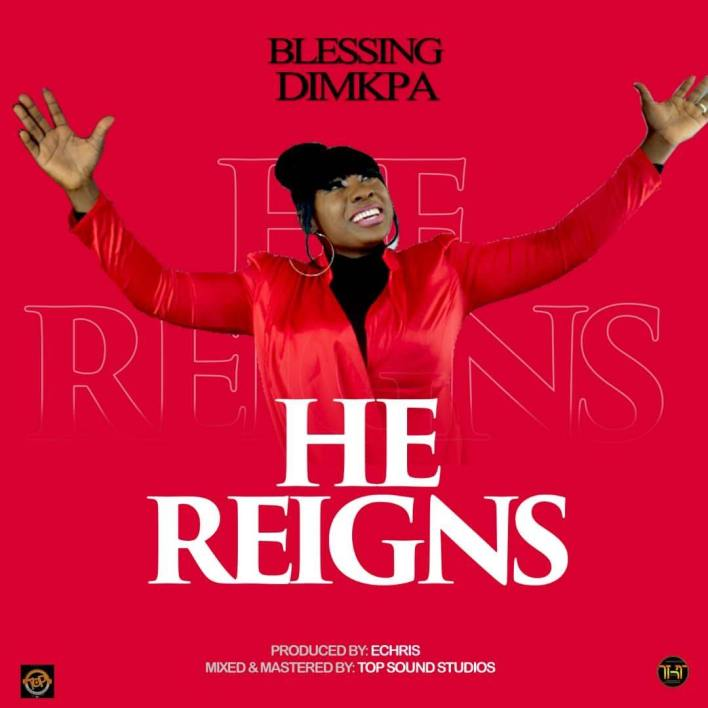 Blessing Dimkpa - He Reigns Lyrics & Mp3 Download