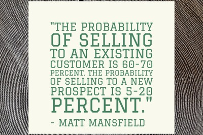 """The probability of selling to an existing customer is 60-70 percent. The probability of selling to a new prospect is 5-20 percent."" - Matt Mansfield"