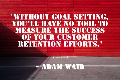 """Without goal setting, you'll have no tool to measure the success of your customer retention efforts."" - Adam Waid"