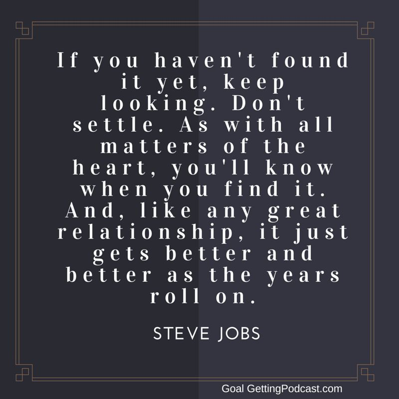 Steve Jobs Quote - If you haven't found it yet, keep looking. Don't Settle.
