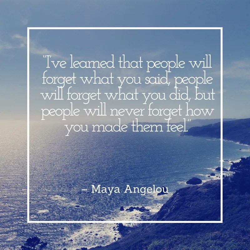 Ive learned that people will forget what you said, people will forget what you did, but people will never forget how you made them feel Web– Maya Angelou