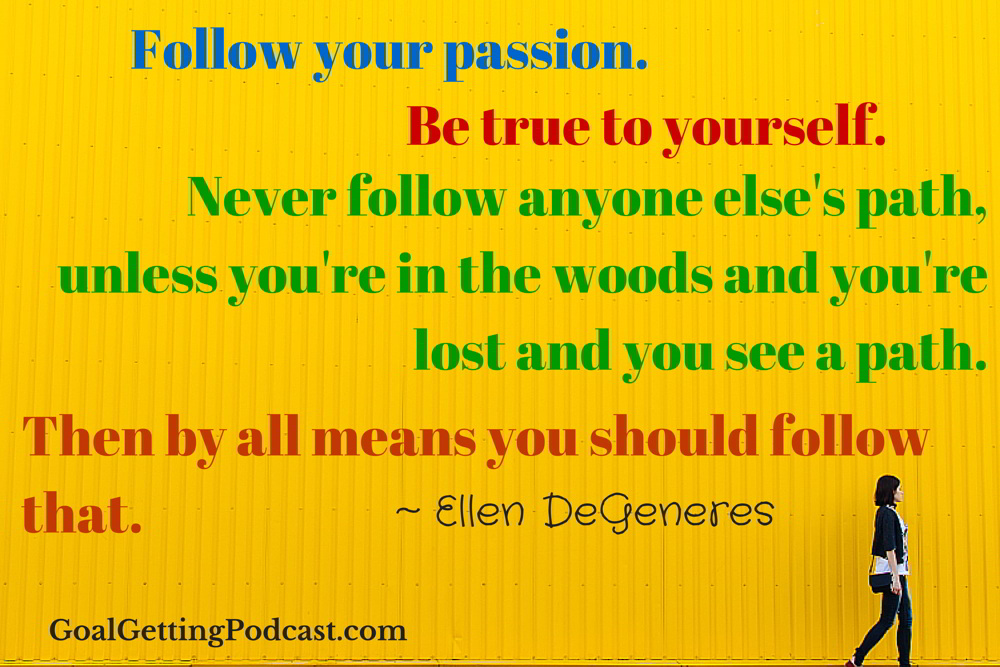 Follow your passion. Be True To Your Self. Never follow anyone else's path, unless your in the woods and lost and you see a path, then by all means follow that. Ellen DeGeneres WEB