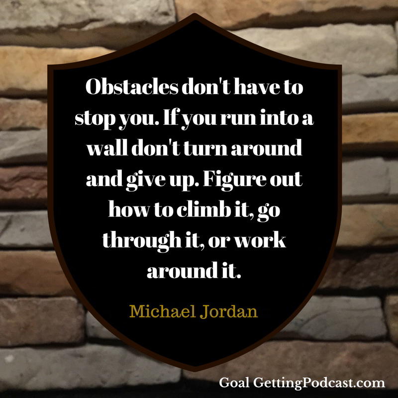 Obstacles don't have to stop you. If you run into a wall don't turn around and give up. Figure out how to climb it, go through it, or work around it. ~ Michael Jordan