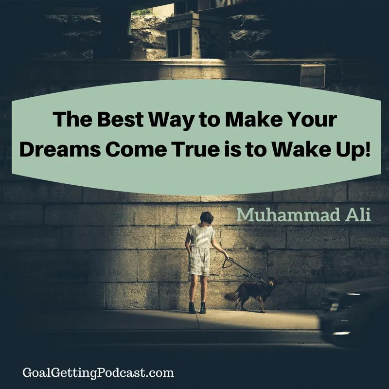 The Best Way to Make Your Dreams Come True is to Wake Up! ~~ Muhammad Ali
