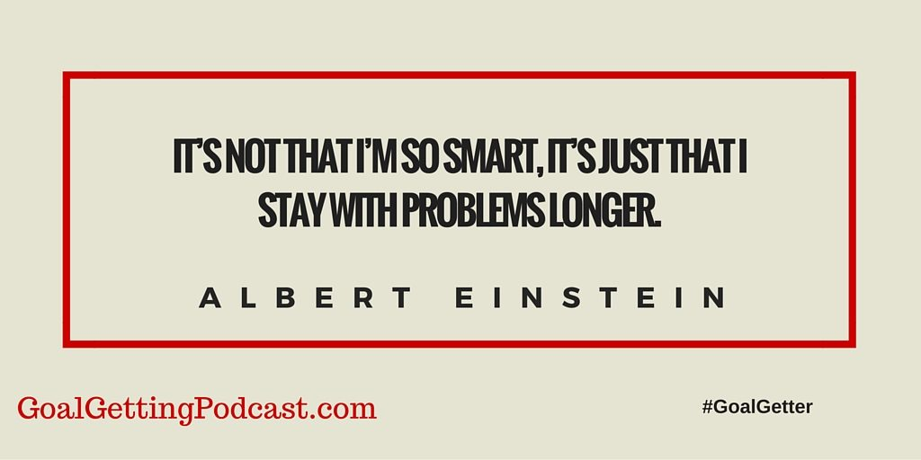 It's not that I'm so smart, it's just that I stay with problems longer. -Albert Einstein