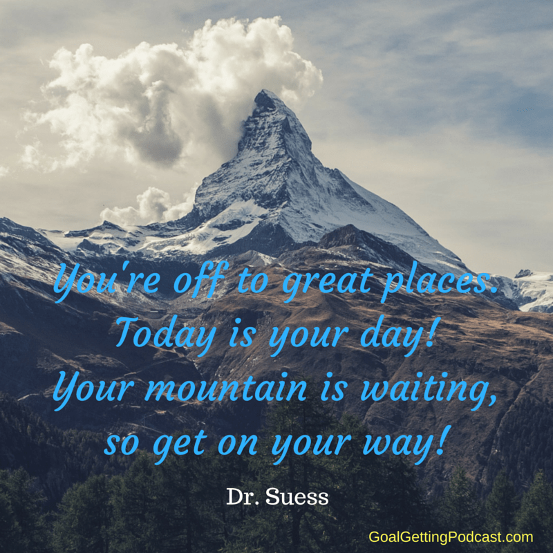 You're off to great places. Today is your day! Your mountain is waiting, so get on your way! Dr. Seuss