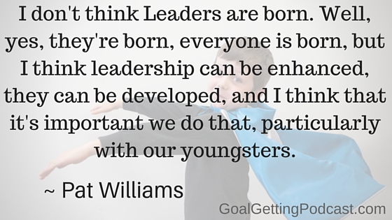 I don't think Leaders are born. Well, yes, they're born, everyone is born, but I think leadership can be enhanced, they can be developed, and I think that it's important we do that, particularly with our youngsters. Pat Williams