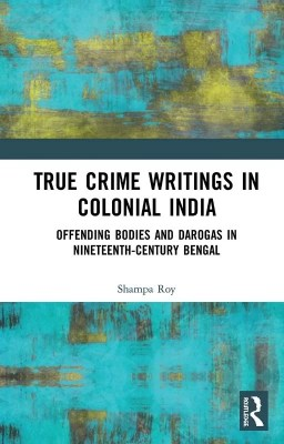 True Crime Writings in Colonial India by Shampa Roy