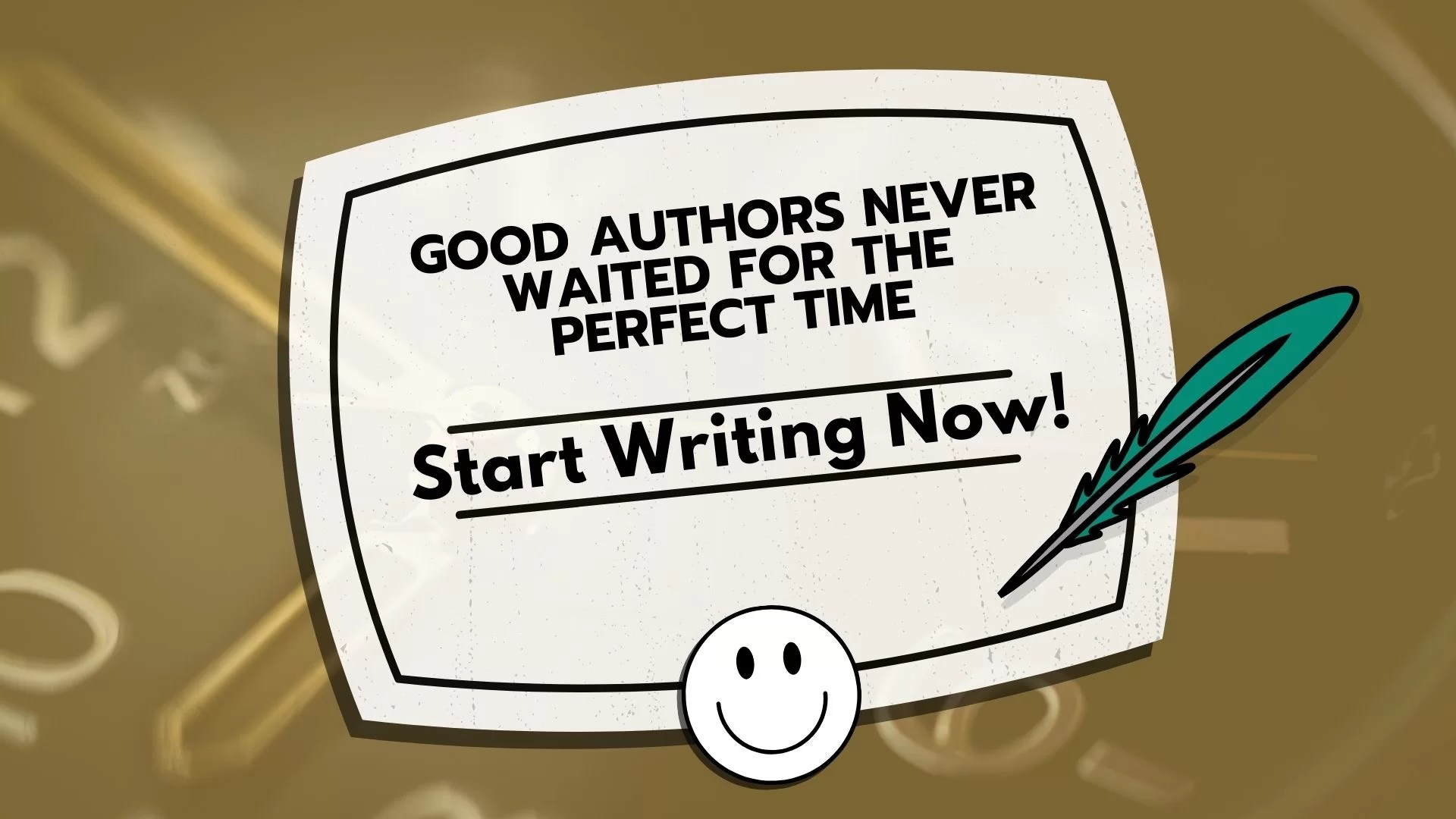 Good Authors Never Waited For The Perfect Time: Start Writing Now!