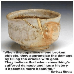 """When the Japanese mend broken objects, they aggrandize the damage by filling the cracks with gold. They believe that when something's suffered damage and has a history it becomes more beautiful.' ~ Barbara Bloom"