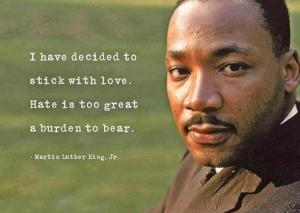 I have decided to stick with love. Hate is too great a burden to bear. ~ Martin Luther King Jr.