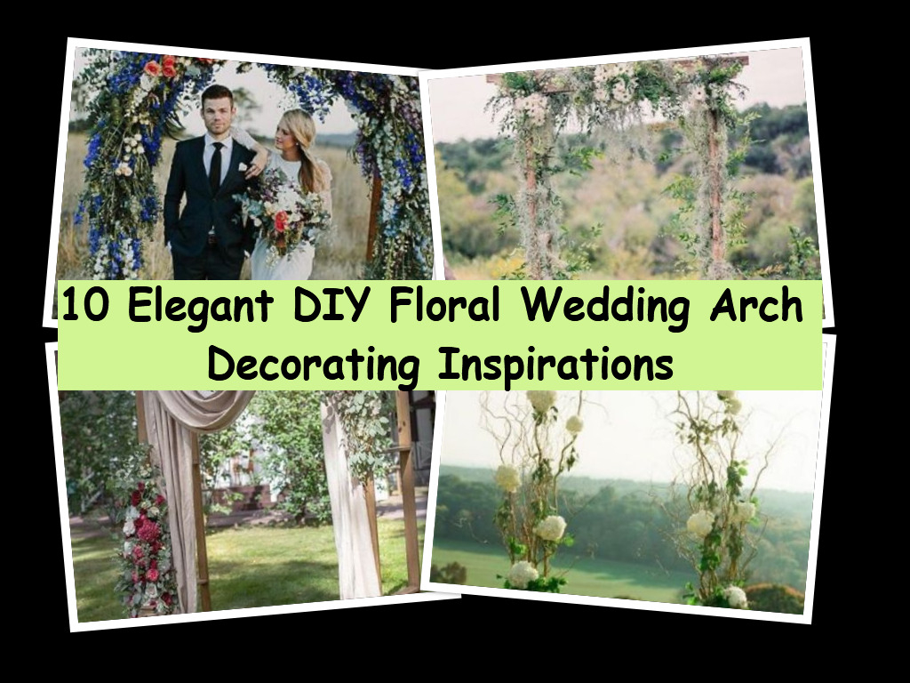 10 Elegant Diy Floral Wedding Arch Decorating Inspirations Godiygo