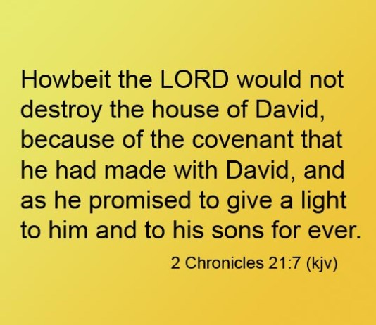 2 Chronicles 21:7 Howbeit the LORD would not destroy the house of David, because of the covenant that he had made with David, and as he promised to give a light to him and to his sons for ever.