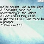 2 Chronicles 26:5 And he sought God in the days of Zechariah, who had understanding in the visions of God: and as long as he sought the LORD, God made him to prosper.