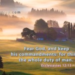 Ecclesiastes 12:13 Let us hear the conclusion of the whole matter: Fear God, and keep his commandments: for this [is] the whole [duty] of man.