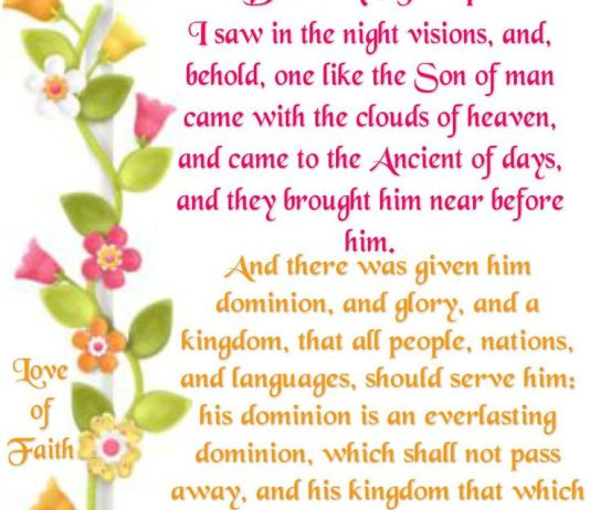 Daniel 7:13-14 I saw in the night visions, and, behold, [one] like the Son of man came with the clouds of heaven, and came to the Ancient of days, and they brought him near before him. And there was given him dominion, and glory, and a kingdom, that all people, nations, and languages, should serve him: his dominion [is] an everlasting dominion, which shall not pass away, and his kingdom [that] which shall not be destroyed.
