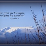 Daniel 4:3 How great [are] his signs! and how mighty [are] his wonders! his kingdom [is] an everlasting kingdom, and his dominion [is] from generation to generation.