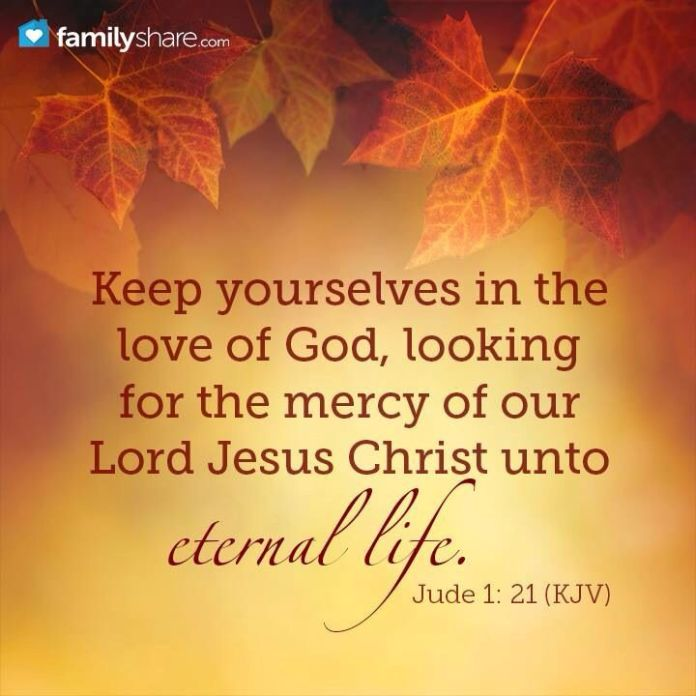 Jude 1:21 Keep yourselves in the love of God, looking for the mercy of our Lord Jesus Christ unto eternal life.