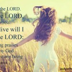 Psalm 146:1-2 Praise ye the LORD. Praise the LORD, O my soul. 2 While I live will I praise the LORD: I will sing praises unto my God while I have any being