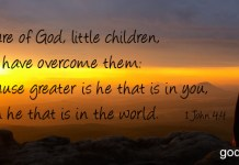 1 John 4:4 Ye are of God, little children, and have overcome them: because greater is he that is in you, than he that is in the world.