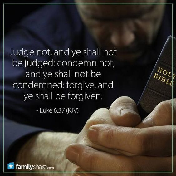 Luke 6:37 Judge not, and ye shall not be judged: condemn not, and ye shall not be condemned: forgive, and ye shall be forgiven:
