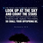 Genesis 15:5-6 And he brought him forth abroad, and said, Look now toward heaven, and tell the stars, if thou be able to number them: and he said unto him, So shall thy seed be. And he believed in the LORD; and he counted it to him for righteousness