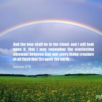 Genesis 9:16 And the bow shall be in the cloud; and I will look upon it, that I may remember the everlasting covenant between God and every living creature of all flesh that [is] upon the earth.