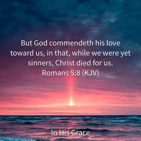 Romans 5:8 But God commendeth his love toward us, in that, while we were yet sinners, Christ died for us