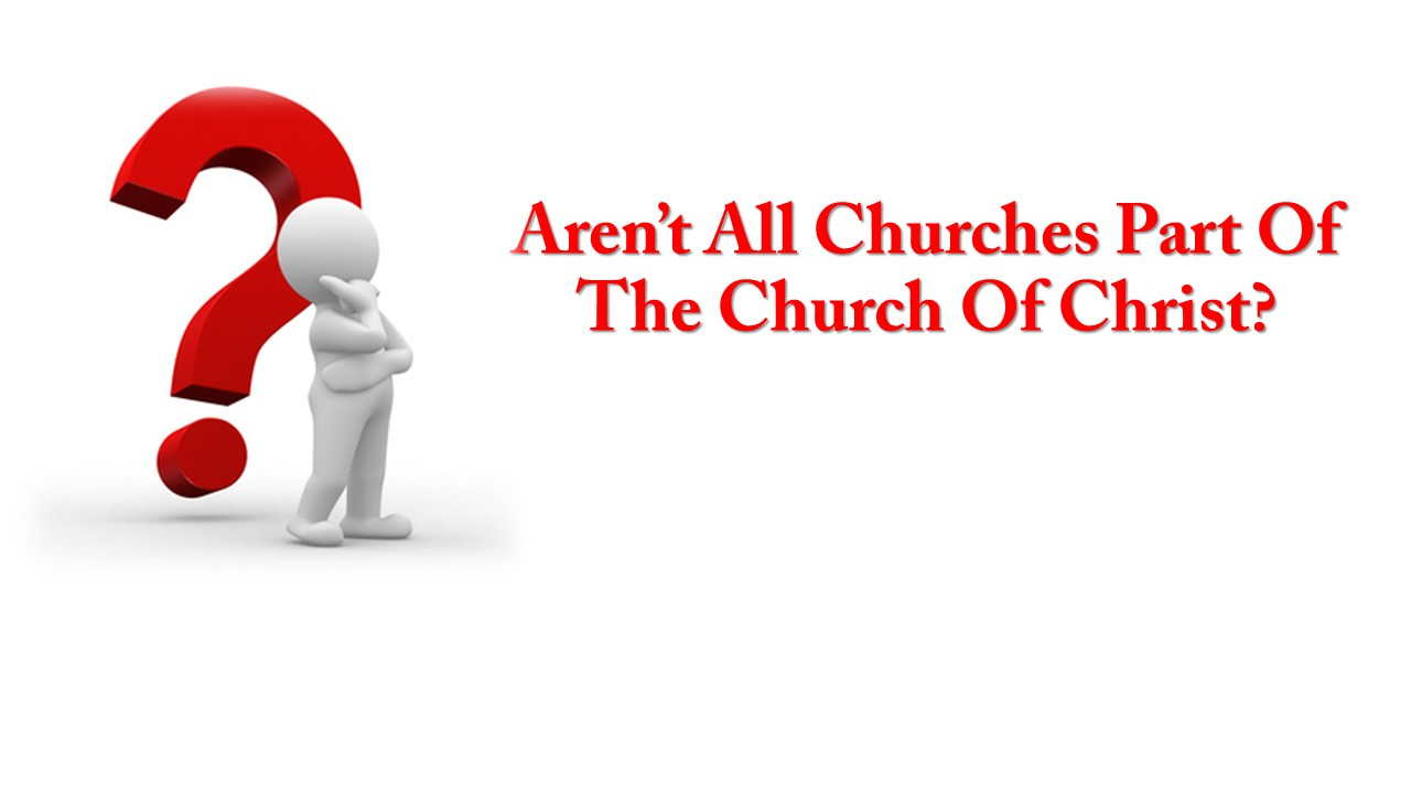 Aren't All Churches Part Of The Church Of Christ?