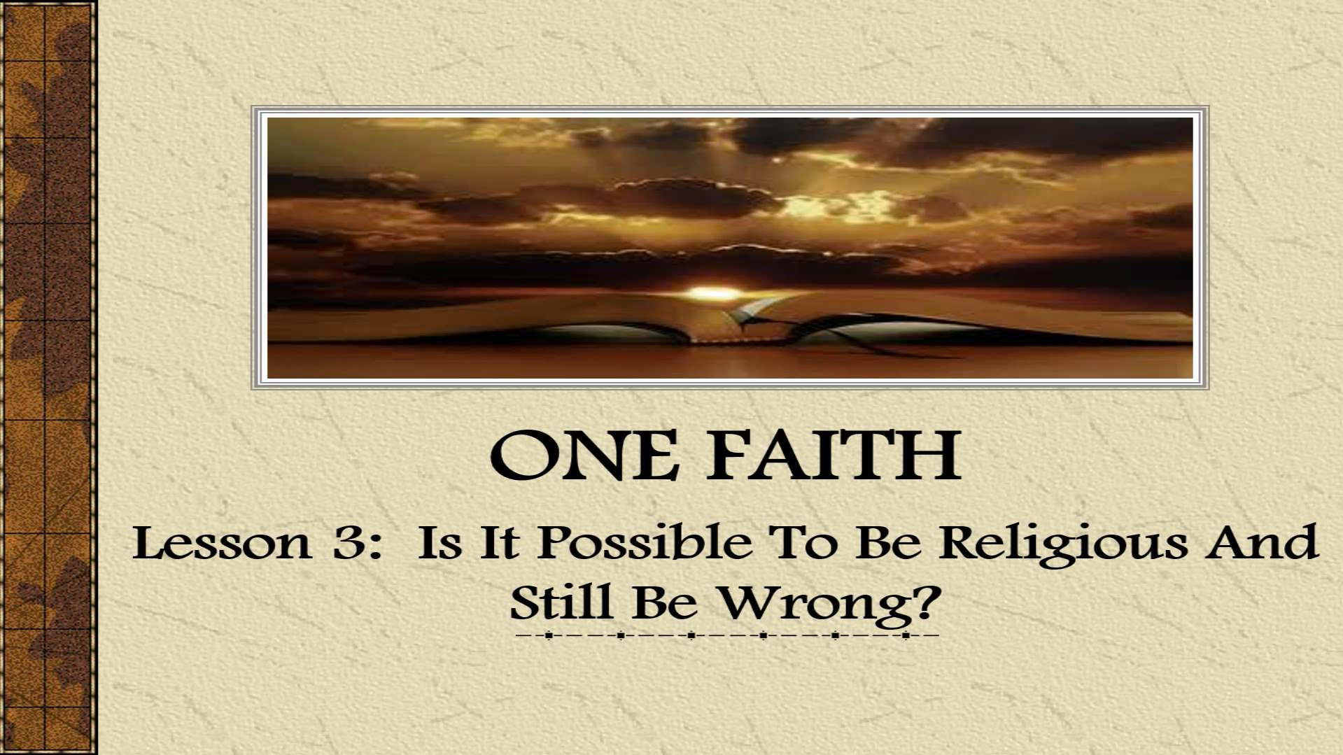 One Faith (Lesson 3:  Is It Possible To Be Religious And Still Be Wrong?)