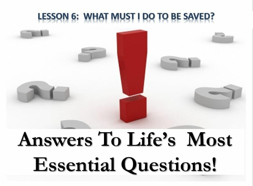 Answers To Life's Most Essential Questions (Lesson 6:  What Must I Do To Be Saved?)