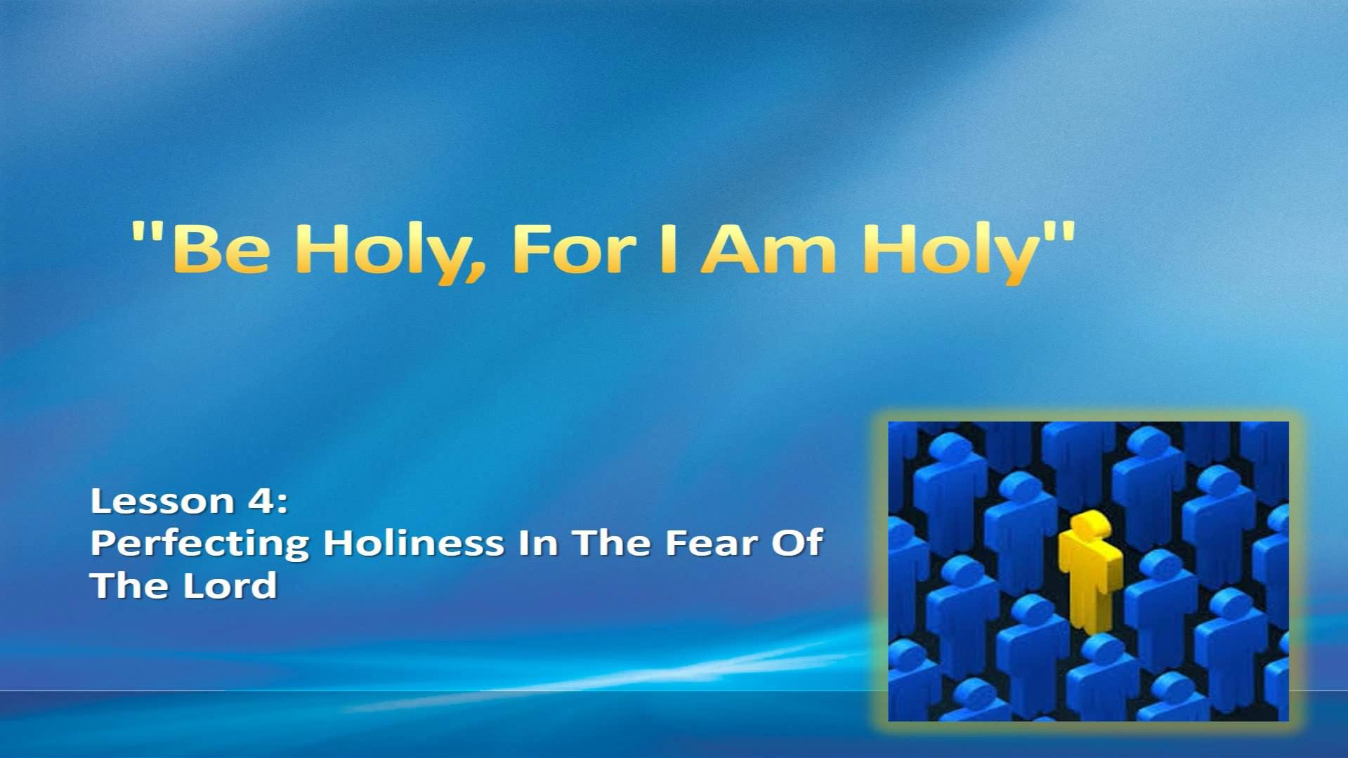 """Be Holy, For I Am Holy"" (Lesson 4:  Perfecting Holiness In The Fear Of The Lord)"
