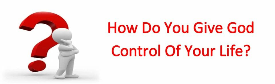 How Do You Give God Control Of Your Life?