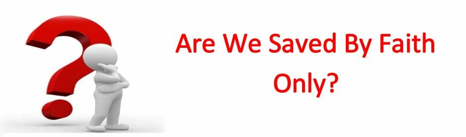 Are We Saved By Faith Only?
