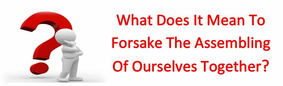 What Does It Mean To Forsake The Assembling Of Ourselves Together?