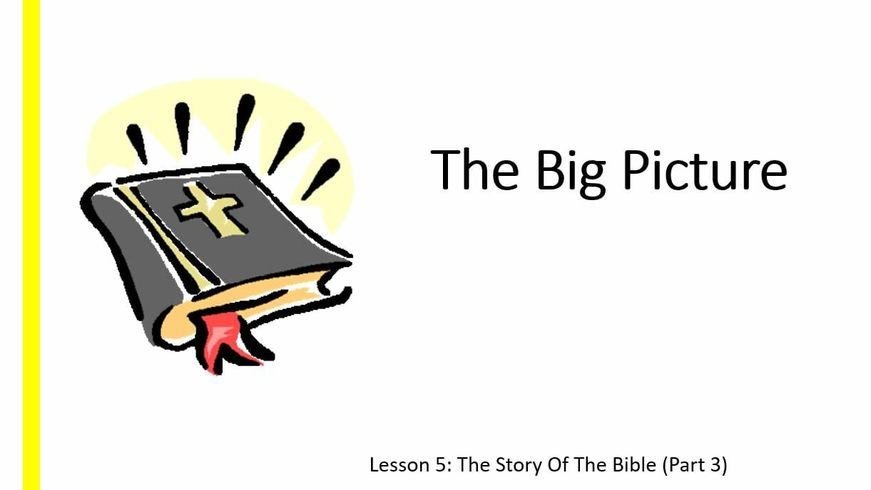 The Big Picture (Lesson 5: The Story Of The Bible Part 3)