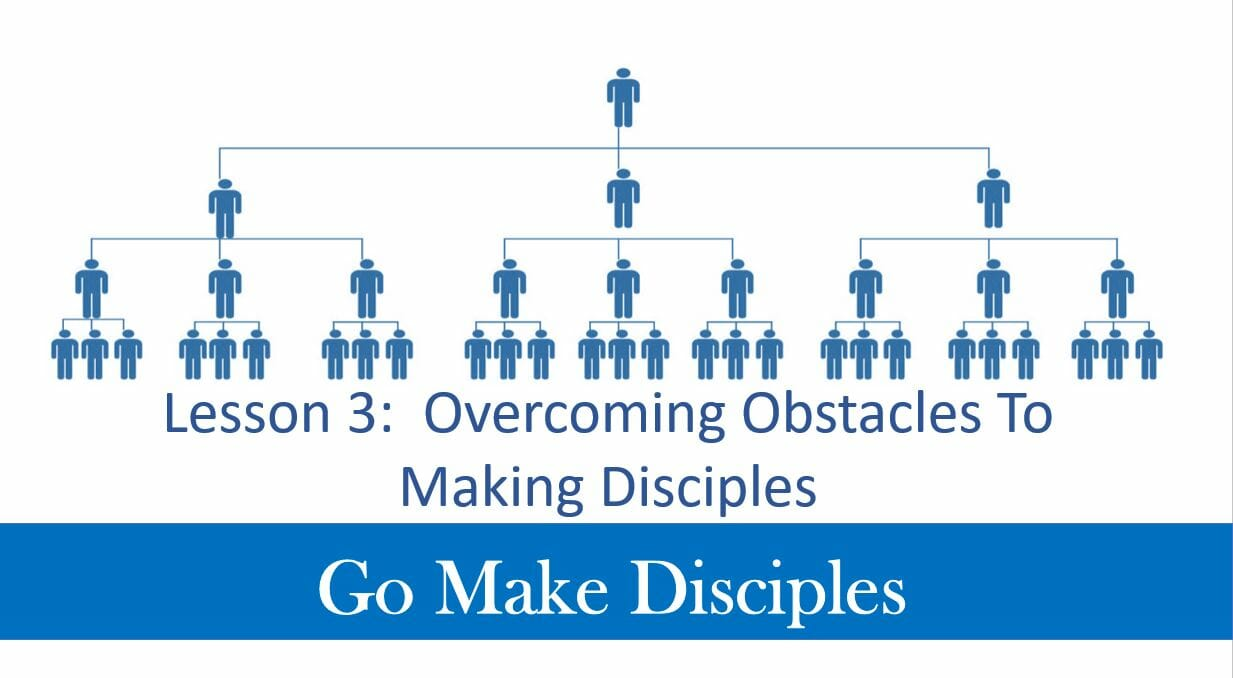 Go Make Disciples (Lesson 3 – Overcoming Obstacles To Making Disciples)