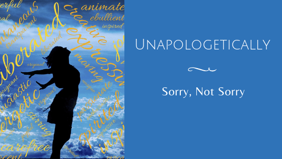 You are currently viewing Unapologetically (Sorry, Not Sorry)