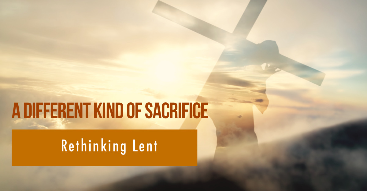 A Different Kind of Sacrifice: Rethinking Lent