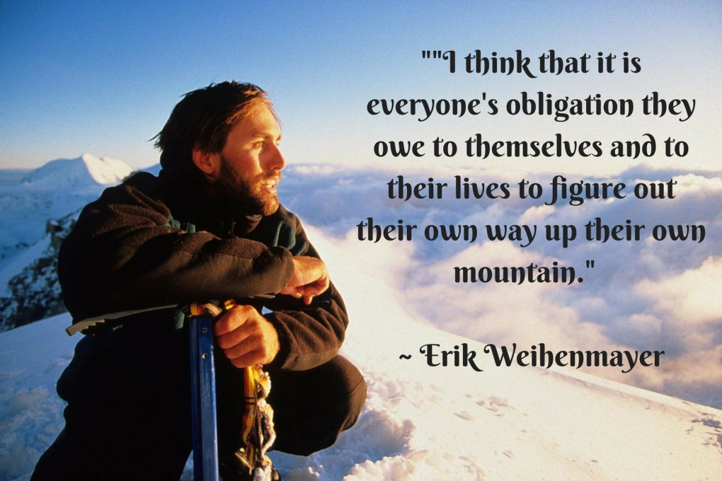"""""""I think that it is everyone's obligation they owe to themselves and to their lives to figure out their own way up their own mountain."""" ~ Erik Weihenmayer"""