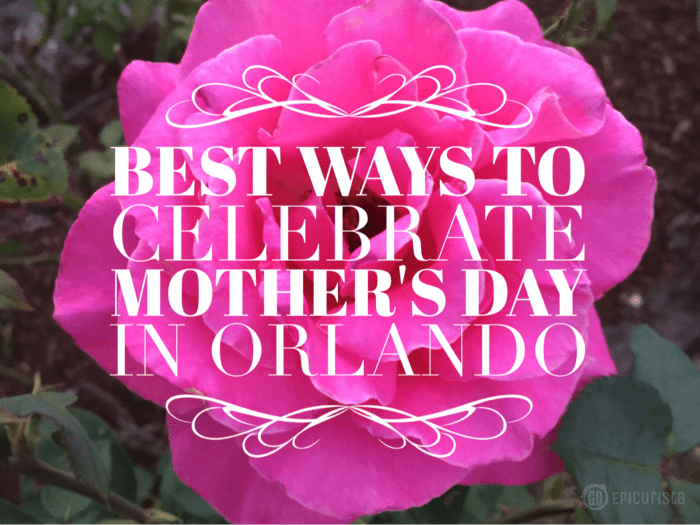 Best Ways to Celebrate Mother's Day in Orlando with GoEpicurista.com