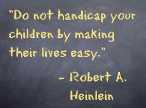 do not handicap your child by making their lives too easy - robert heinlein