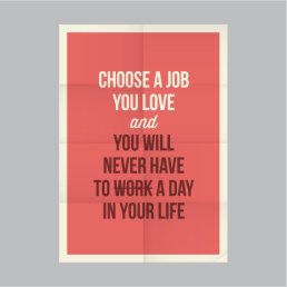 Choose a Job You Love and You'll Never Have to Work a Day In Your Life