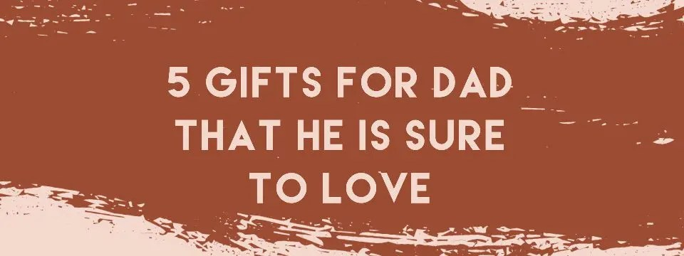 5 Gifts for Dad That He is Sure to Love Blog