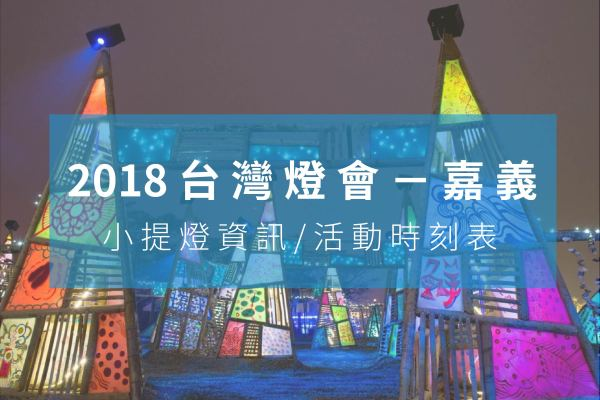 2018嘉義燈會 台灣燈會在嘉義-日期、攻略、小提燈最新消息