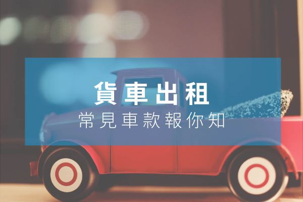 【貨車出租】常見車款報你知