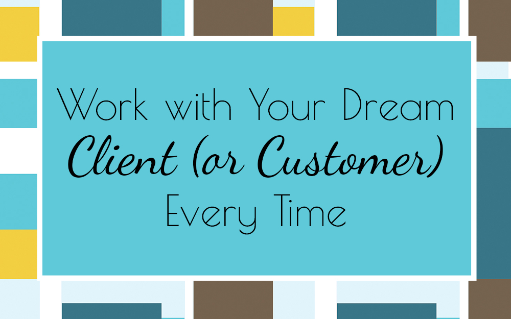 Work with Your Dream Client (or Customer) Every Time