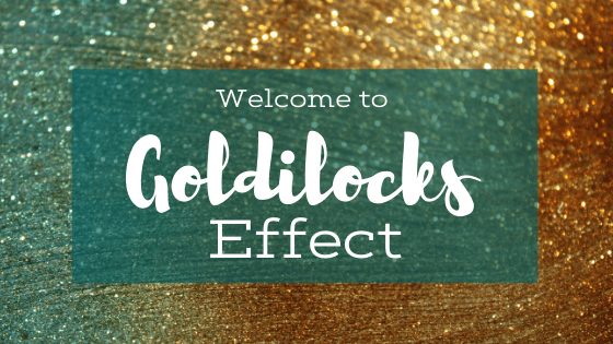 Welcome to Goldilocks Effect