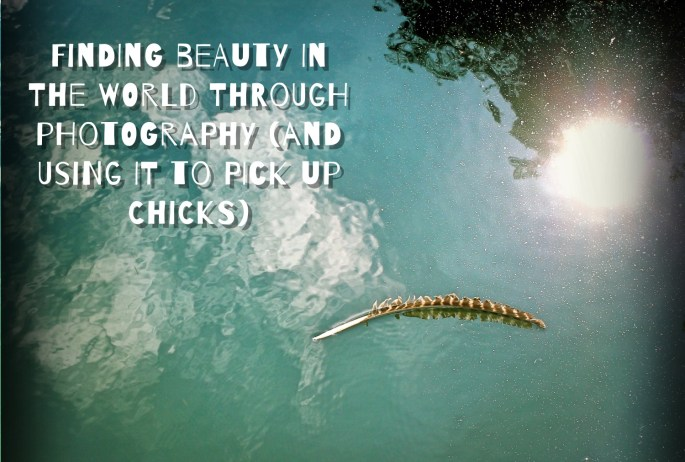 Finding Beauty in the World Through Photography (and using it to pick up chicks)